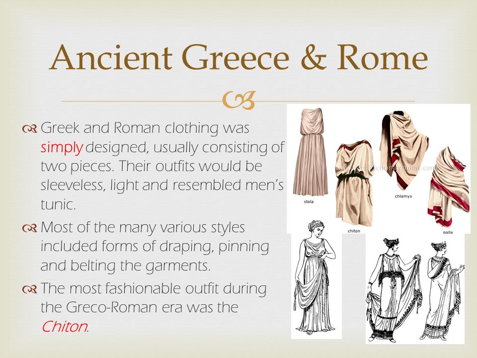   Greek and Roman clothing was simply designed, usually consisting of two pieces.