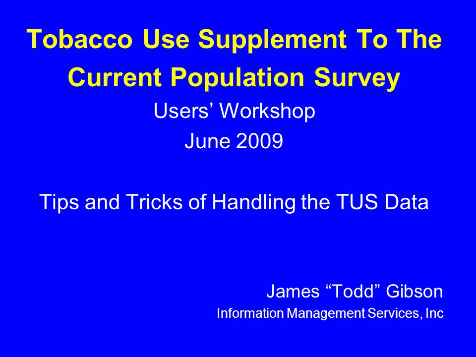 Tobacco Use Supplement To The Current Population Survey Users' Workshop June 2009 Tips and Tricks of Handling the TUS Data James Todd Gibson Information Management Services, Inc