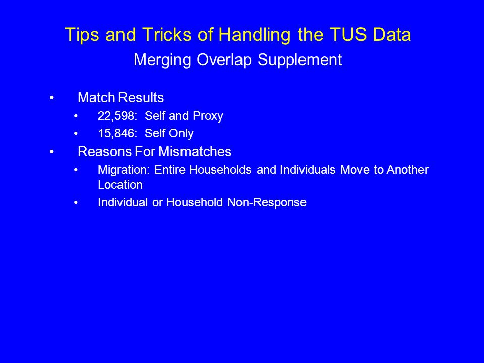 Tips and Tricks of Handling the TUS Data Merging Overlap Supplement Match Results 22,598: Self and Proxy 15,846: Self Only Reasons For Mismatches Migration: Entire Households and Individuals Move to Another Location Individual or Household Non-Response