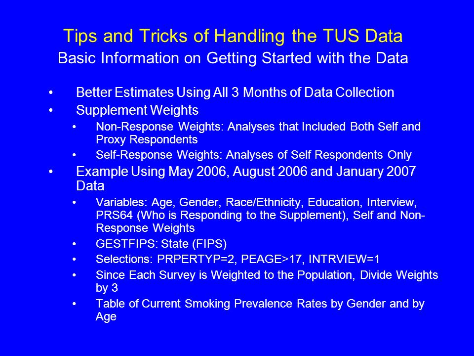 Tips and Tricks of Handling the TUS Data Basic Information on Getting Started with the Data Better Estimates Using All 3 Months of Data Collection Supplement Weights Non-Response Weights: Analyses that Included Both Self and Proxy Respondents Self-Response Weights: Analyses of Self Respondents Only Example Using May 2006, August 2006 and January 2007 Data Variables: Age, Gender, Race/Ethnicity, Education, Interview, PRS64 (Who is Responding to the Supplement), Self and Non- Response Weights GESTFIPS: State (FIPS) Selections: PRPERTYP=2, PEAGE>17, INTRVIEW=1 Since Each Survey is Weighted to the Population, Divide Weights by 3 Table of Current Smoking Prevalence Rates by Gender and by Age