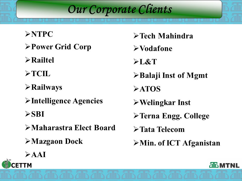  NTPC  Power Grid Corp  Railtel  TCIL  Railways  Intelligence Agencies  SBI  Maharastra Elect Board  Mazgaon Dock  AAI Our Corporate Clients  Tech Mahindra  Vodafone  L&T  Balaji Inst of Mgmt  ATOS  Welingkar Inst  Terna Engg.