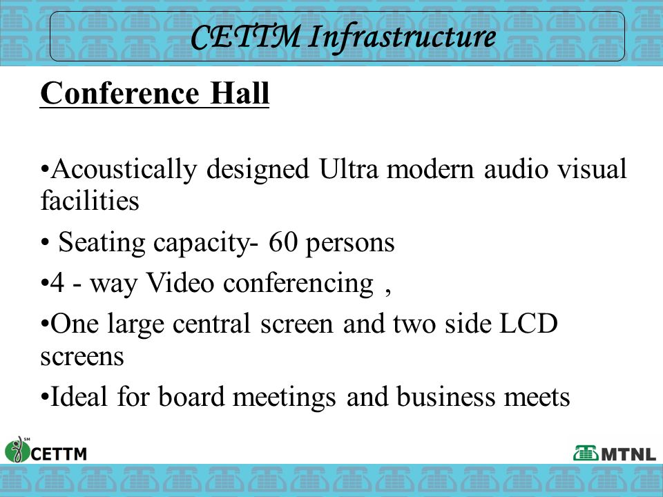 Conference Hall Acoustically designed Ultra modern audio visual facilities Seating capacity- 60 persons 4 - way Video conferencing, One large central screen and two side LCD screens Ideal for board meetings and business meets CETTM Infrastructure