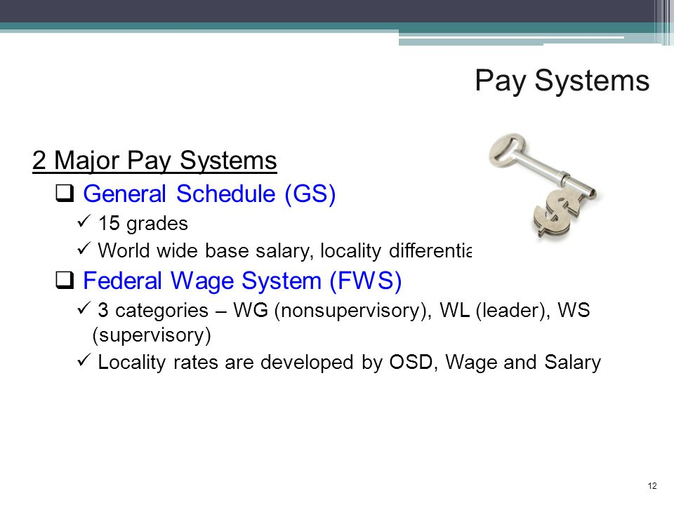 Pay Systems 2 Major Pay Systems  General Schedule (GS) 15 grades World wide base salary, locality differentials  Federal Wage System (FWS) 3 categories – WG (nonsupervisory), WL (leader), WS (supervisory) Locality rates are developed by OSD, Wage and Salary 12
