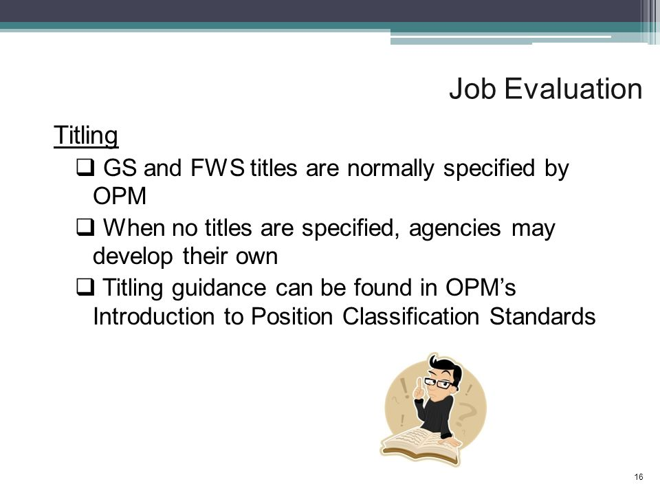 Job Evaluation Titling  GS and FWS titles are normally specified by OPM  When no titles are specified, agencies may develop their own  Titling guidance can be found in OPM's Introduction to Position Classification Standards 16