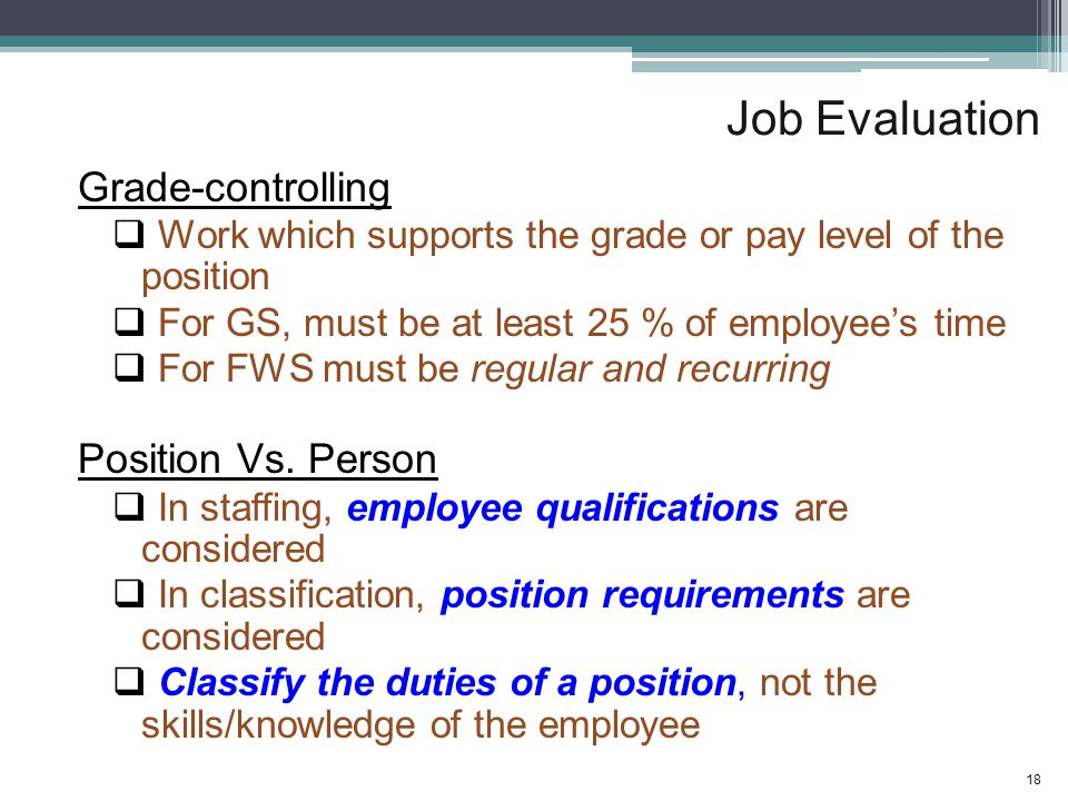 Job Evaluation Grade-controlling  Work which supports the grade or pay level of the position  For GS, must be at least 25 % of employee's time  For FWS must be regular and recurring Position Vs.