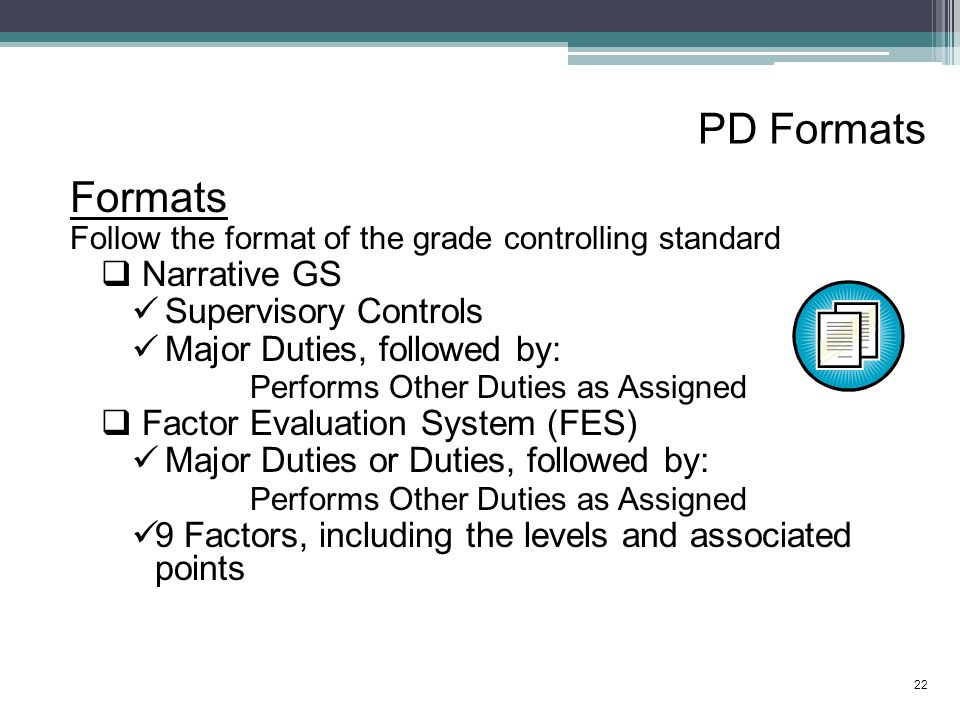 PD Formats Formats Follow the format of the grade controlling standard  Narrative GS Supervisory Controls Major Duties, followed by: Performs Other Duties as Assigned  Factor Evaluation System (FES) Major Duties or Duties, followed by: Performs Other Duties as Assigned 9 Factors, including the levels and associated points 22