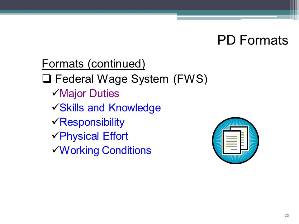 PD Formats Formats (continued)  Federal Wage System (FWS) Major Duties Skills and Knowledge Responsibility Physical Effort Working Conditions 23