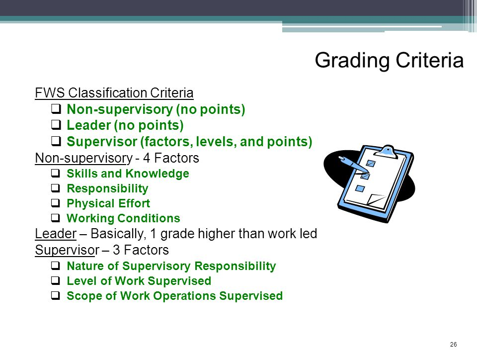 Grading Criteria FWS Classification Criteria  Non-supervisory (no points)  Leader (no points)  Supervisor (factors, levels, and points) Non-supervisory - 4 Factors  Skills and Knowledge  Responsibility  Physical Effort  Working Conditions Leader – Basically, 1 grade higher than work led Supervisor – 3 Factors  Nature of Supervisory Responsibility  Level of Work Supervised  Scope of Work Operations Supervised 26
