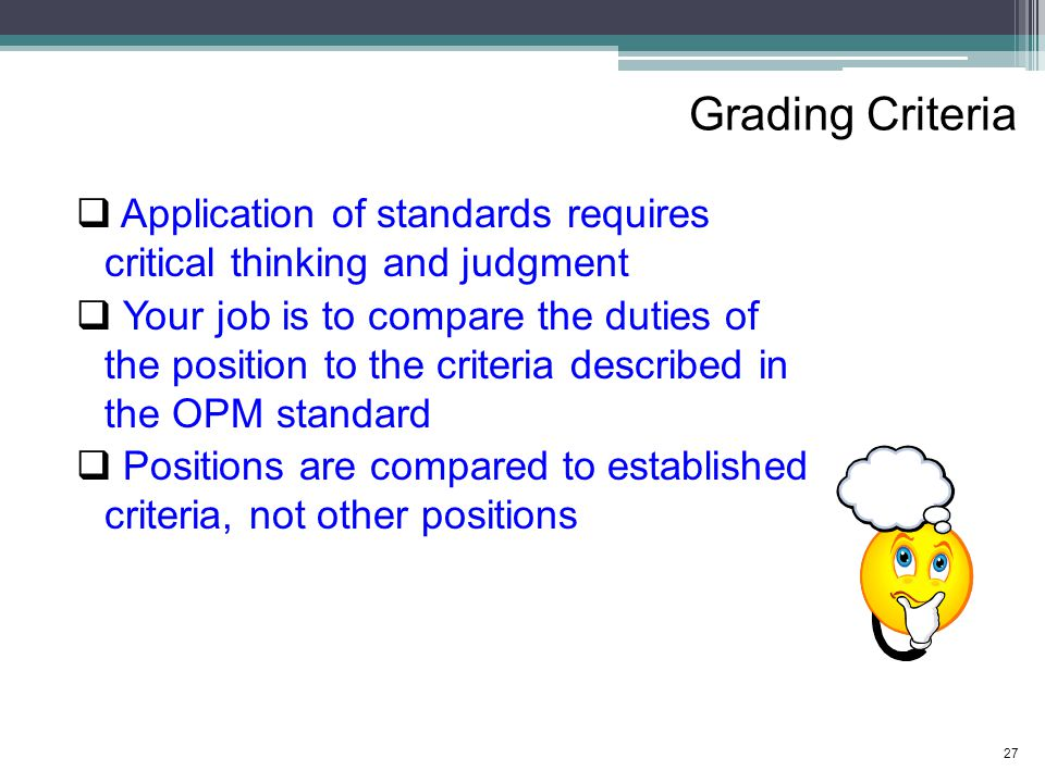 Grading Criteria  Application of standards requires critical thinking and judgment  Your job is to compare the duties of the position to the criteria described in the OPM standard  Positions are compared to established criteria, not other positions 27