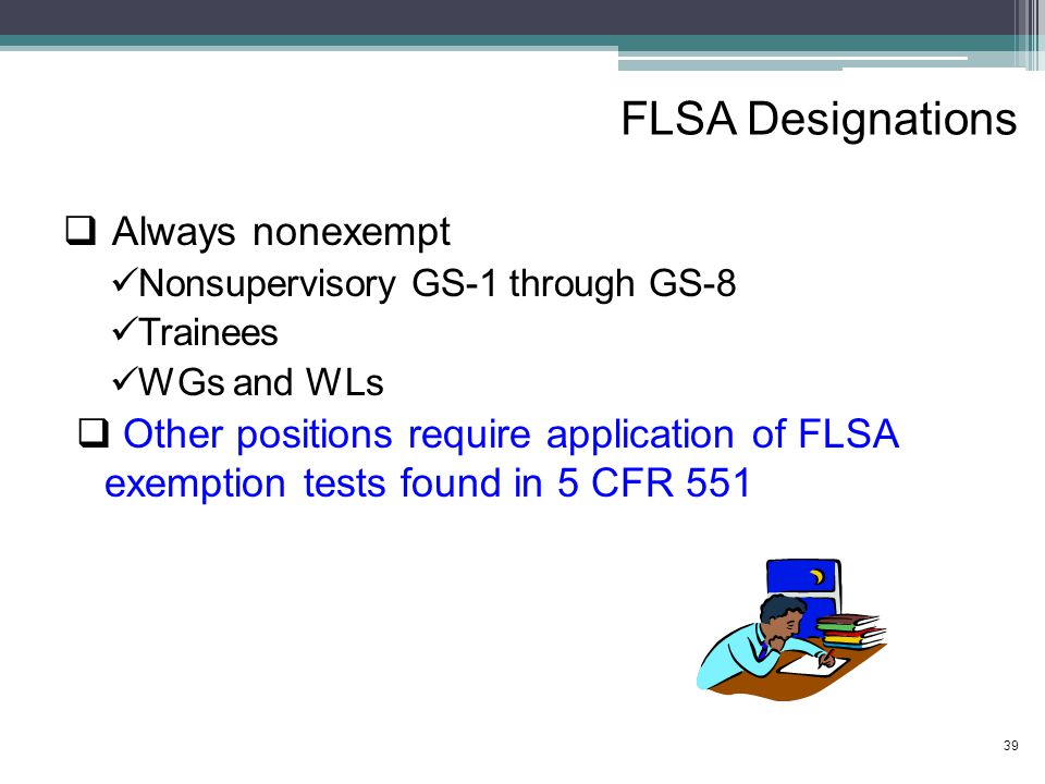 FLSA Designations  Always nonexempt Nonsupervisory GS-1 through GS-8 Trainees WGs and WLs  Other positions require application of FLSA exemption tests found in 5 CFR 551 39