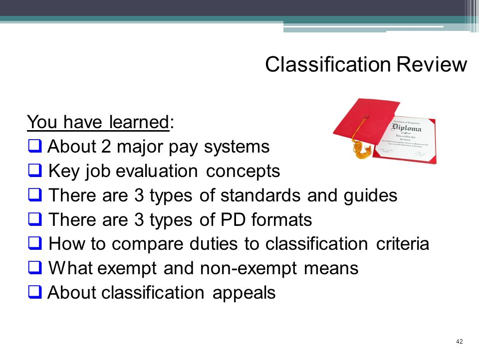 Classification Review You have learned:  About 2 major pay systems  Key job evaluation concepts  There are 3 types of standards and guides  There are 3 types of PD formats  How to compare duties to classification criteria  What exempt and non-exempt means  About classification appeals 42