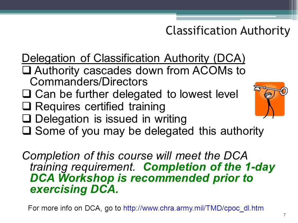 Classification Authority Delegation of Classification Authority (DCA)  Authority cascades down from ACOMs to Commanders/Directors  Can be further delegated to lowest level  Requires certified training  Delegation is issued in writing  Some of you may be delegated this authority Completion of this course will meet the DCA training requirement.