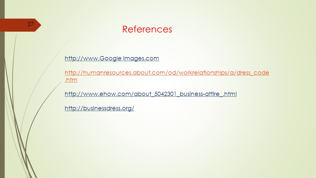 References http://www.Google images.com http://humanresources.about.com/od/workrelationships/a/dress_code.htm http://www.ehow.com/about_5042301_business-attire_.html http://businessdress.org/ 27