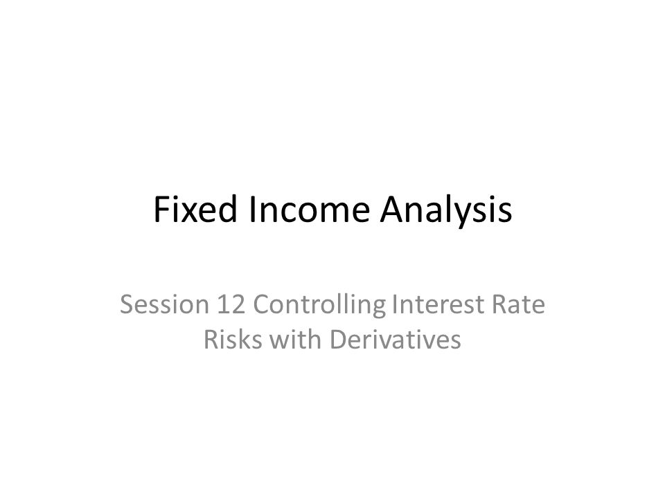 Fixed Income Analysis Session 12 Controlling Interest Rate Risks with Derivatives