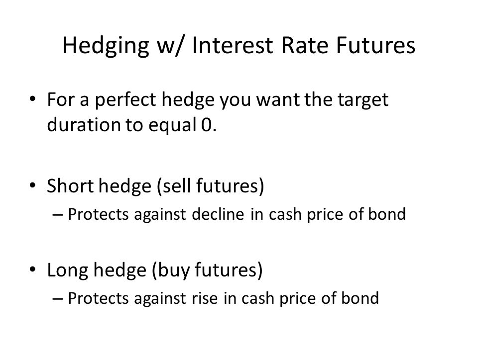Hedging w/ Interest Rate Futures For a perfect hedge you want the target duration to equal 0. Short hedge (sell futures) – Protects against decline in