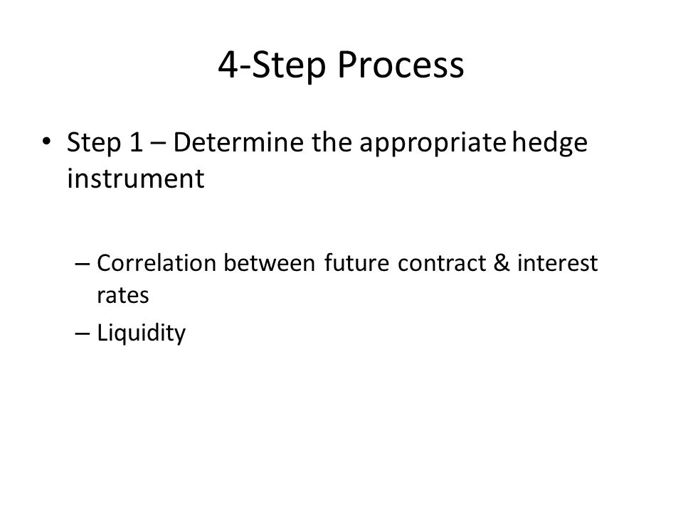 4-Step Process Step 1 – Determine the appropriate hedge instrument – Correlation between future contract & interest rates – Liquidity