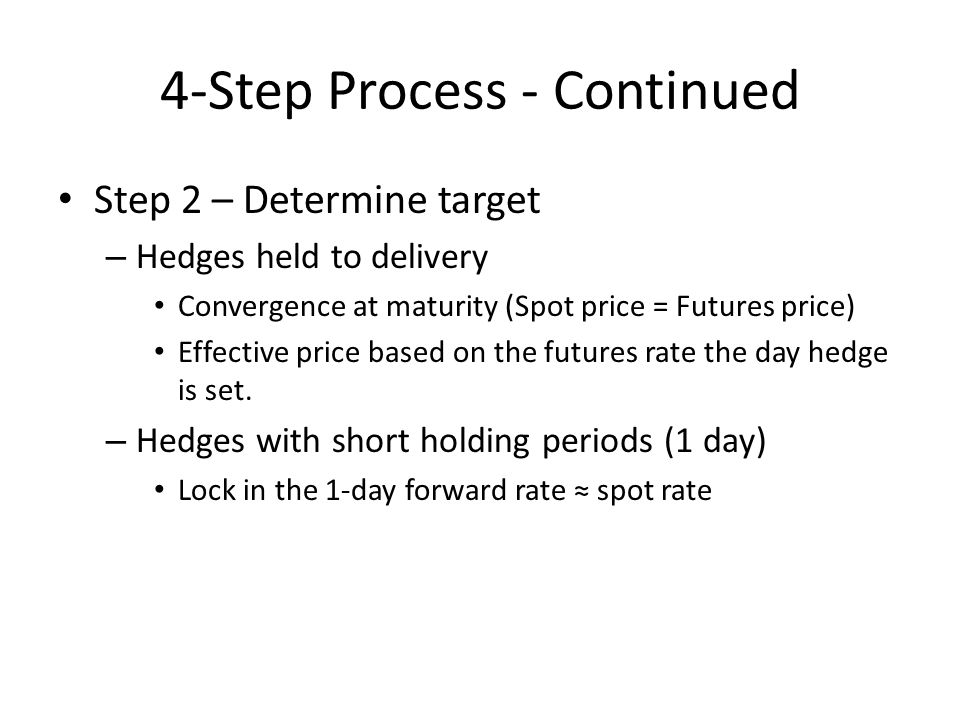 4-Step Process - Continued Step 2 – Determine target – Hedges held to delivery Convergence at maturity (Spot price = Futures price) Effective price based on the futures rate the day hedge is set.