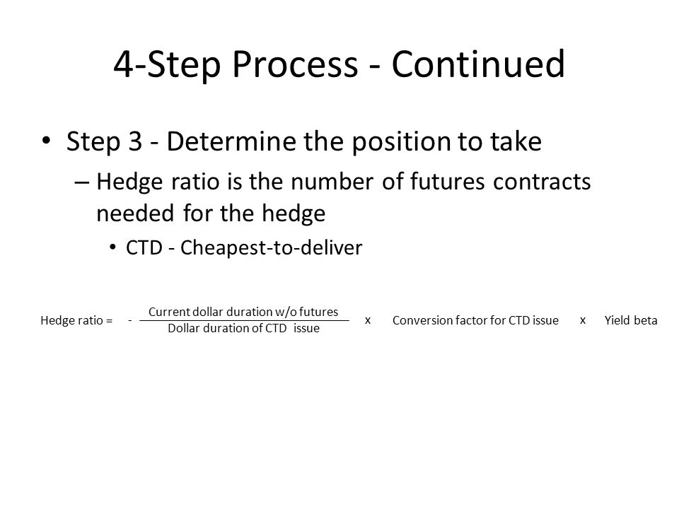 4-Step Process - Continued Step 3 - Determine the position to take – Hedge ratio is the number of futures contracts needed for the hedge CTD - Cheapest-to-deliver Current dollar duration w/o futures Dollar duration of CTD issue Hedge ratio = -x Conversion factor for CTD issueYield beta x