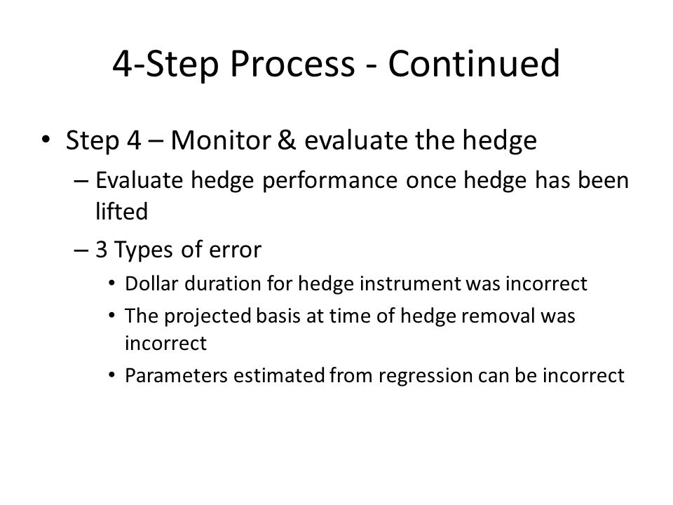 4-Step Process - Continued Step 4 – Monitor & evaluate the hedge – Evaluate hedge performance once hedge has been lifted – 3 Types of error Dollar duration for hedge instrument was incorrect The projected basis at time of hedge removal was incorrect Parameters estimated from regression can be incorrect