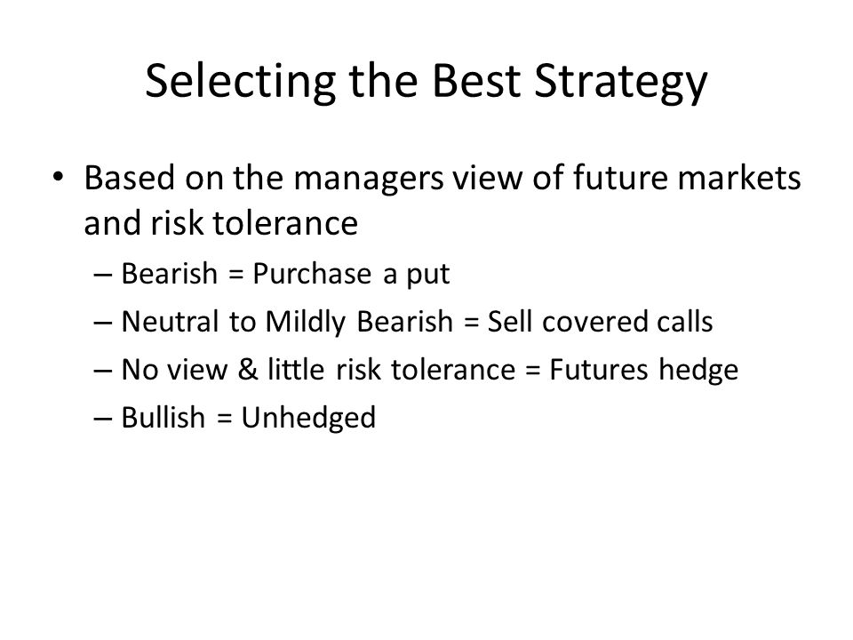 Selecting the Best Strategy Based on the managers view of future markets and risk tolerance – Bearish = Purchase a put – Neutral to Mildly Bearish = Sell covered calls – No view & little risk tolerance = Futures hedge – Bullish = Unhedged