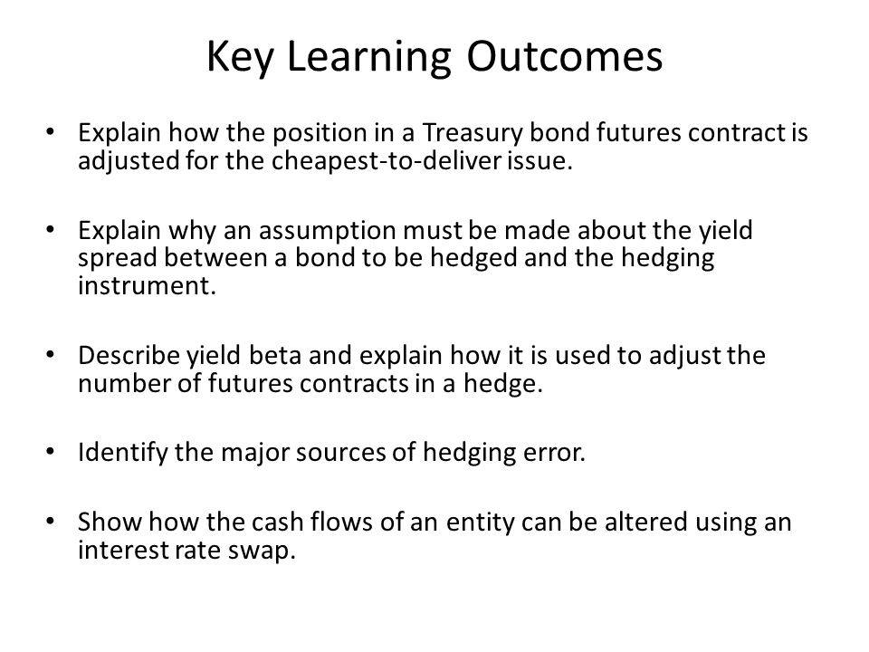 Key Learning Outcomes Explain how the position in a Treasury bond futures contract is adjusted for the cheapest-to-deliver issue.