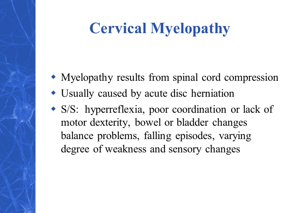 Cervical Myelopathy  Myelopathy results from spinal cord compression  Usually caused by acute disc herniation  S/S: hyperreflexia, poor coordination or lack of motor dexterity, bowel or bladder changes balance problems, falling episodes, varying degree of weakness and sensory changes