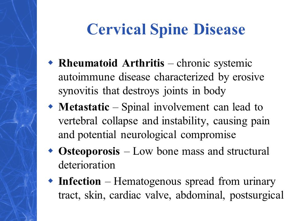 Cervical Spine Disease  Rheumatoid Arthritis – chronic systemic autoimmune disease characterized by erosive synovitis that destroys joints in body  Metastatic – Spinal involvement can lead to vertebral collapse and instability, causing pain and potential neurological compromise  Osteoporosis – Low bone mass and structural deterioration  Infection – Hematogenous spread from urinary tract, skin, cardiac valve, abdominal, postsurgical