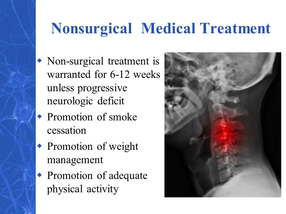 Nonsurgical Medical Treatment  Non-surgical treatment is warranted for 6-12 weeks unless progressive neurologic deficit  Promotion of smoke cessation  Promotion of weight management  Promotion of adequate physical activity