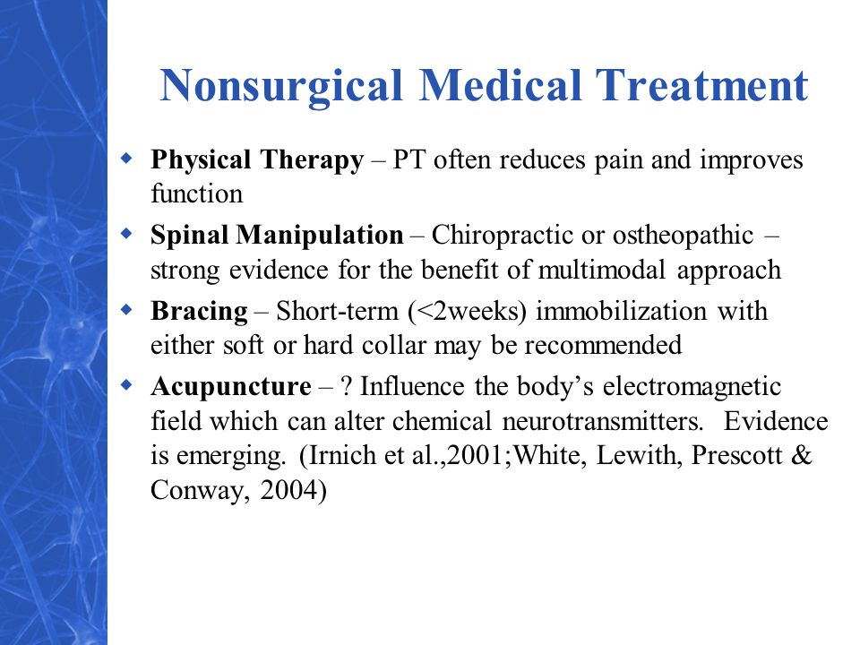 Nonsurgical Medical Treatment  Physical Therapy – PT often reduces pain and improves function  Spinal Manipulation – Chiropractic or ostheopathic – strong evidence for the benefit of multimodal approach  Bracing – Short-term (<2weeks) immobilization with either soft or hard collar may be recommended  Acupuncture – .
