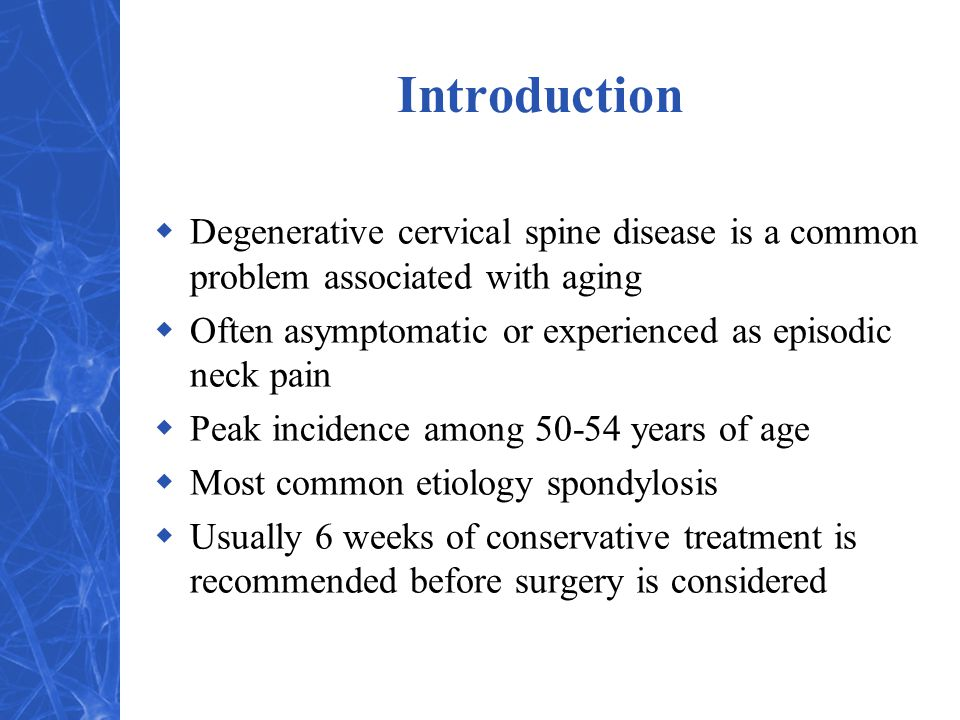 Introduction  Degenerative cervical spine disease is a common problem associated with aging  Often asymptomatic or experienced as episodic neck pain  Peak incidence among 50-54 years of age  Most common etiology spondylosis  Usually 6 weeks of conservative treatment is recommended before surgery is considered