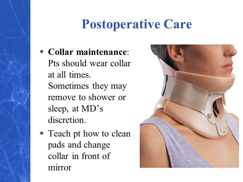 Postoperative Care  Collar maintenance: Pts should wear collar at all times.