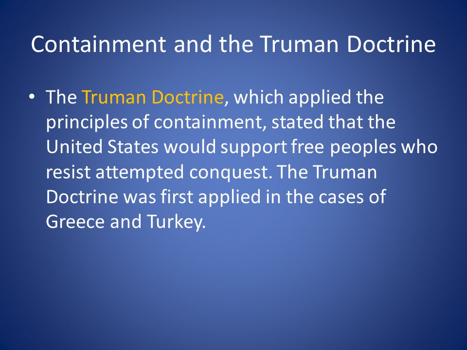 Containment and the Truman Doctrine The Truman Doctrine, which applied the principles of containment, stated that the United States would support free peoples who resist attempted conquest.