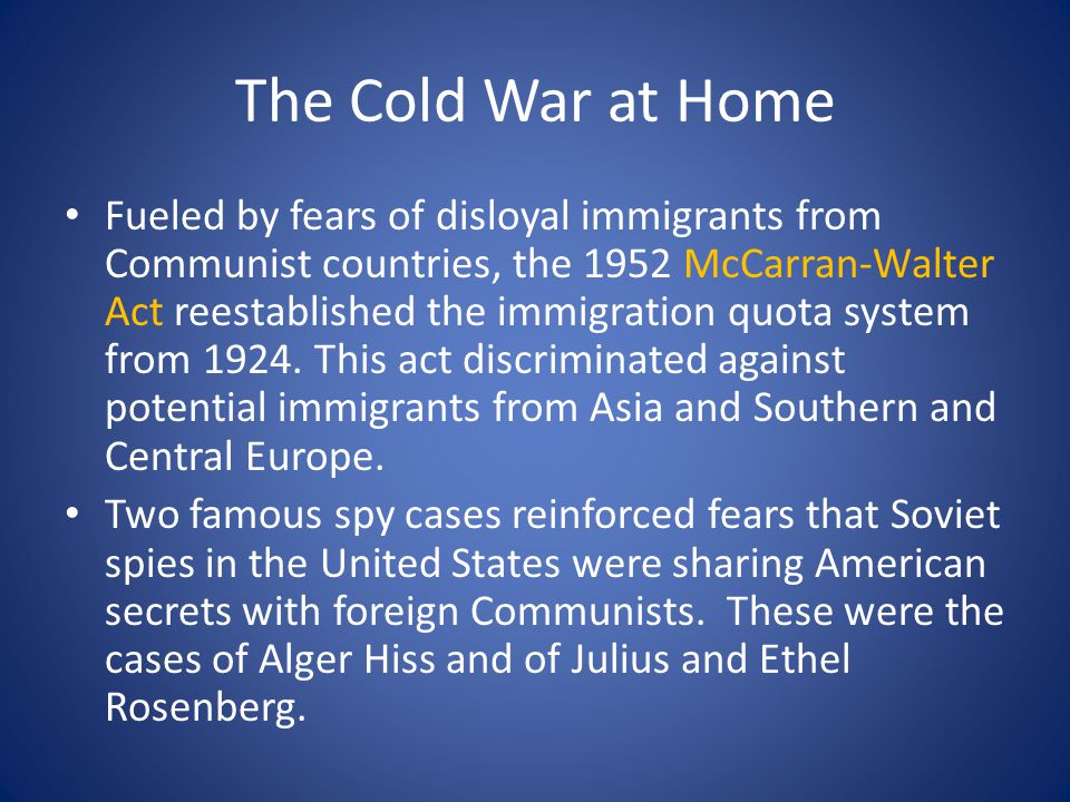 The Cold War at Home Fueled by fears of disloyal immigrants from Communist countries, the 1952 McCarran-Walter Act reestablished the immigration quota system from 1924.