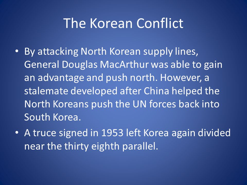 The Korean Conflict By attacking North Korean supply lines, General Douglas MacArthur was able to gain an advantage and push north.
