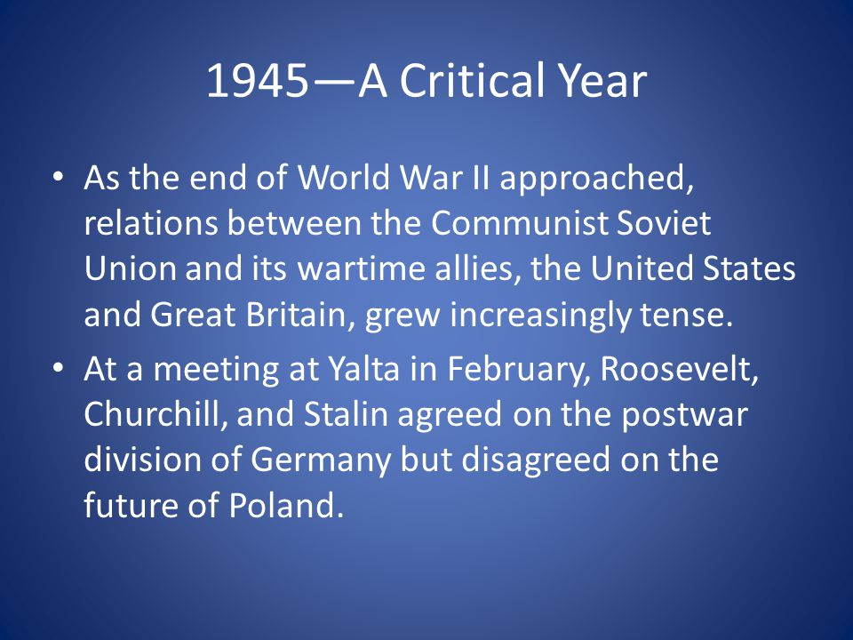 1945—A Critical Year As the end of World War II approached, relations between the Communist Soviet Union and its wartime allies, the United States and Great Britain, grew increasingly tense.