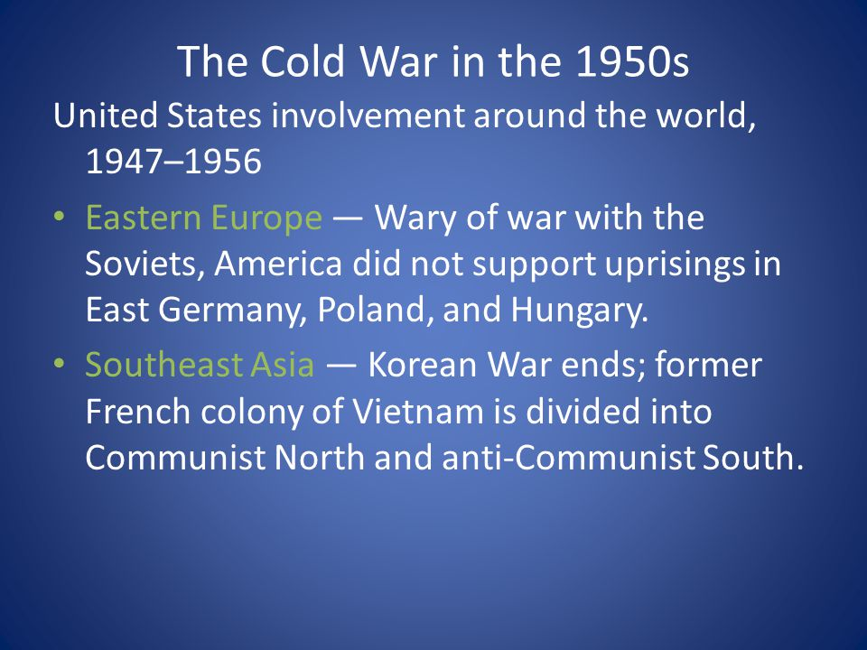 The Cold War in the 1950s United States involvement around the world, 1947–1956 Eastern Europe — Wary of war with the Soviets, America did not support uprisings in East Germany, Poland, and Hungary.