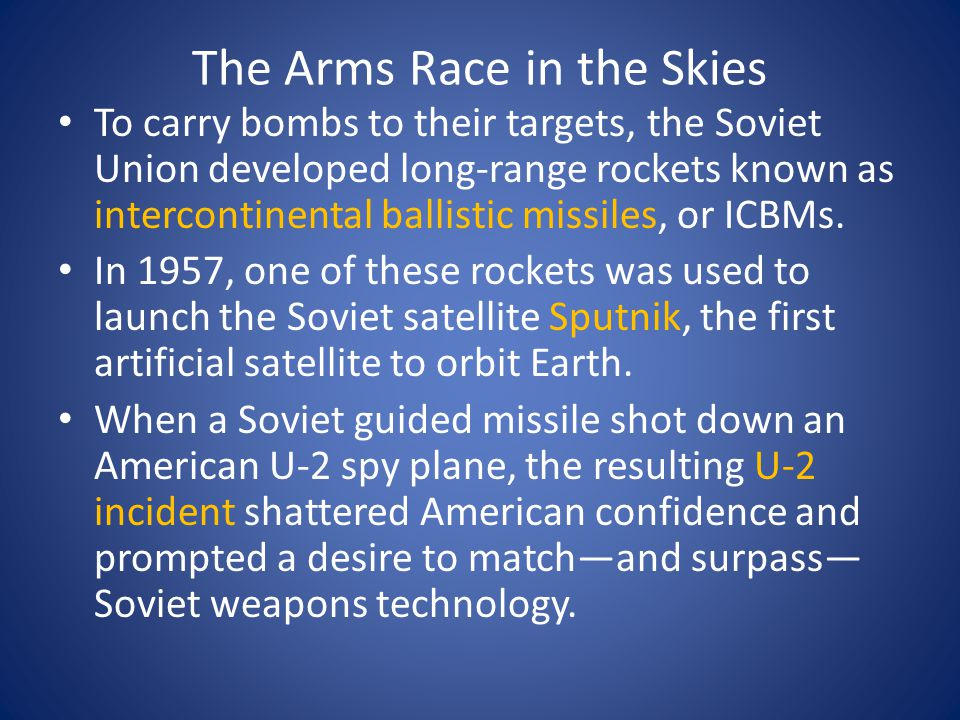 The Arms Race in the Skies To carry bombs to their targets, the Soviet Union developed long-range rockets known as intercontinental ballistic missiles, or ICBMs.