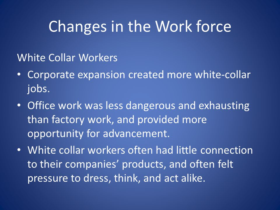 Changes in the Work force White Collar Workers Corporate expansion created more white-collar jobs.