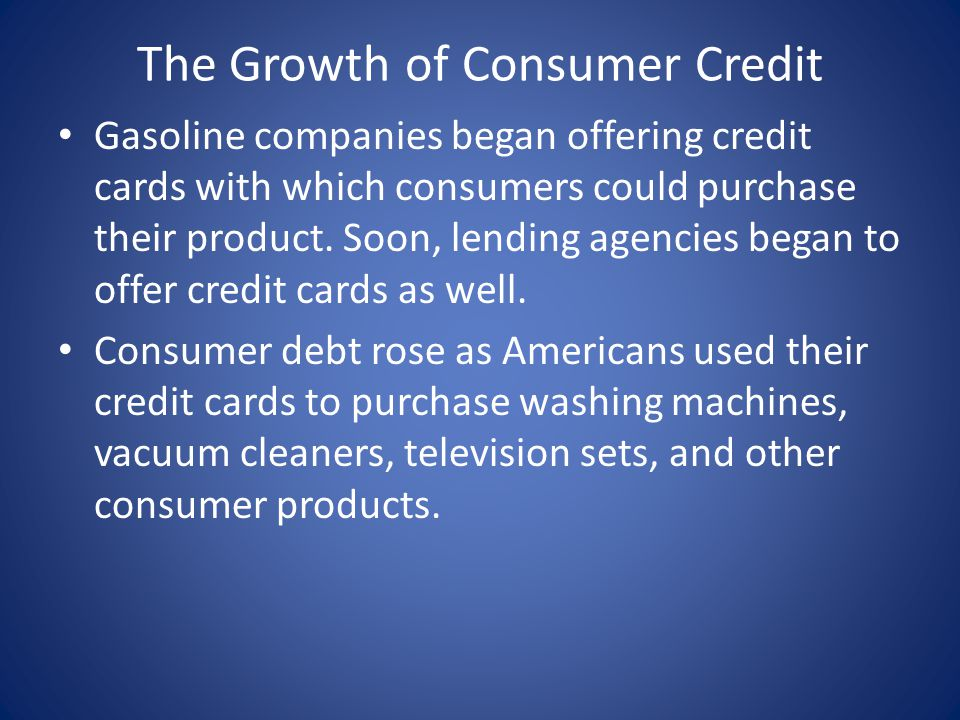 The Growth of Consumer Credit Gasoline companies began offering credit cards with which consumers could purchase their product.