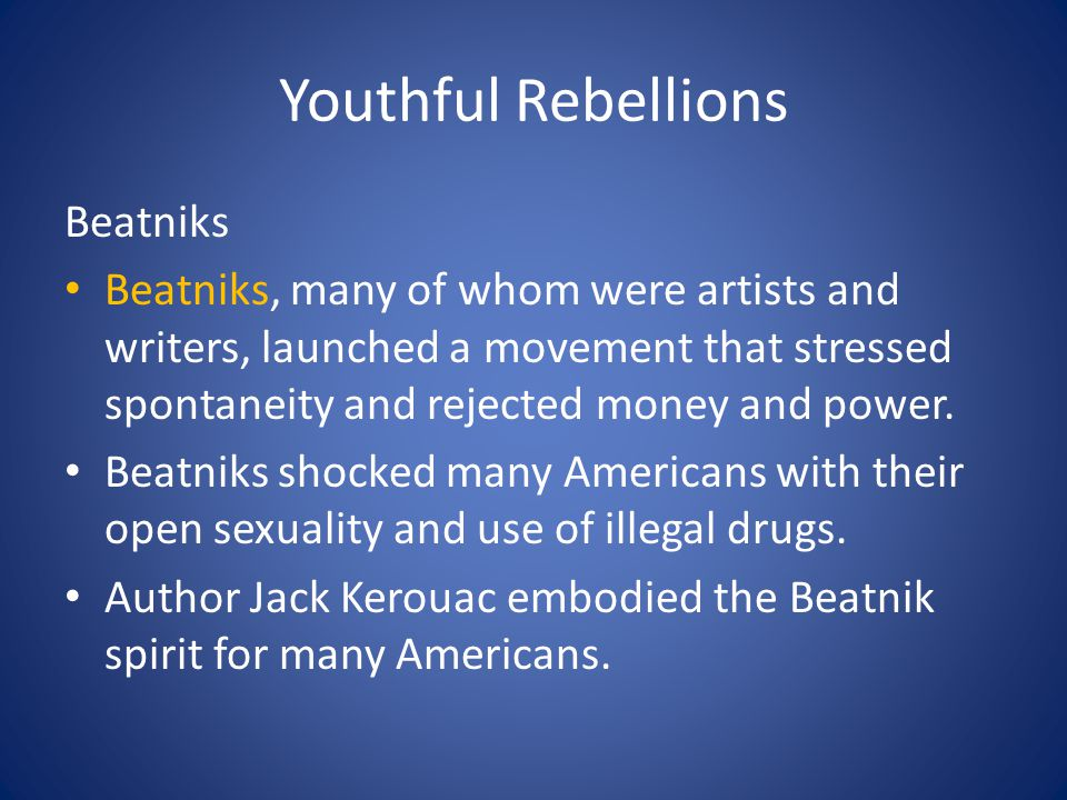 Youthful Rebellions Beatniks Beatniks, many of whom were artists and writers, launched a movement that stressed spontaneity and rejected money and power.