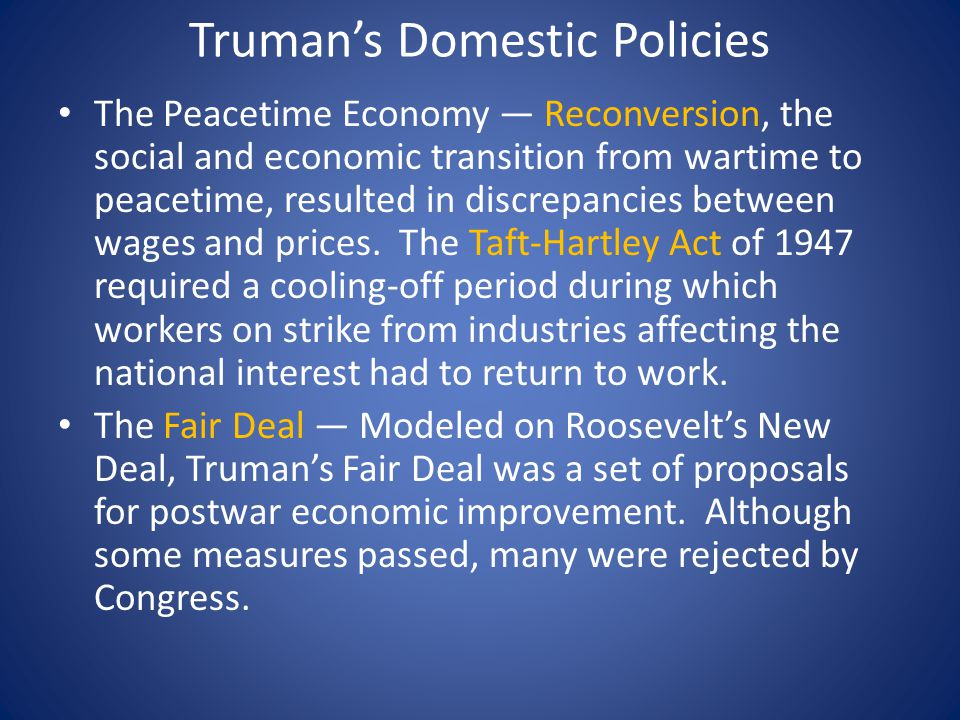 Truman's Domestic Policies The Peacetime Economy — Reconversion, the social and economic transition from wartime to peacetime, resulted in discrepancies between wages and prices.