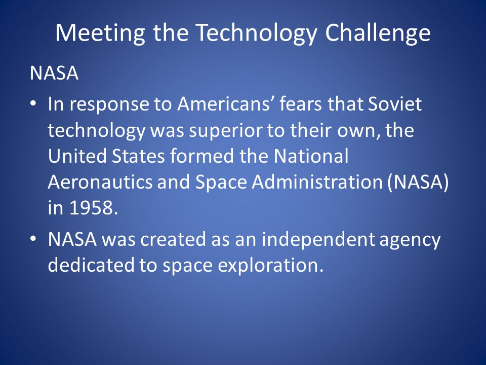 Meeting the Technology Challenge NASA In response to Americans' fears that Soviet technology was superior to their own, the United States formed the National Aeronautics and Space Administration (NASA) in 1958.