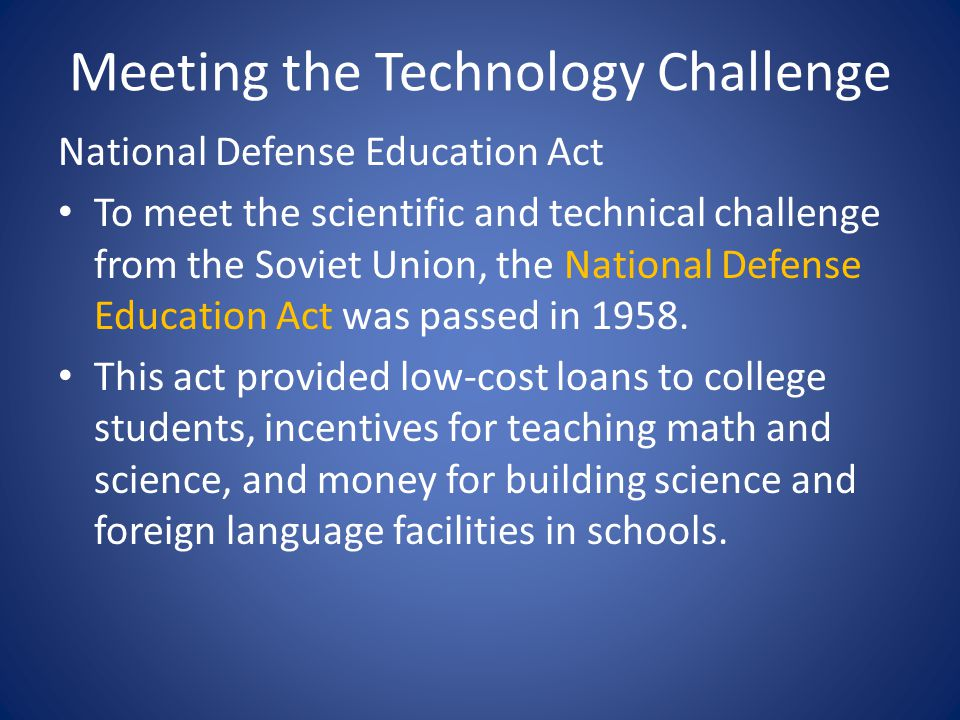 Meeting the Technology Challenge National Defense Education Act To meet the scientific and technical challenge from the Soviet Union, the National Defense Education Act was passed in 1958.