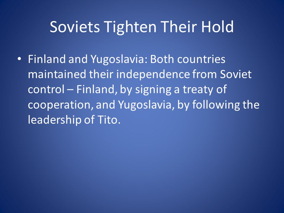 Soviets Tighten Their Hold Finland and Yugoslavia: Both countries maintained their independence from Soviet control – Finland, by signing a treaty of cooperation, and Yugoslavia, by following the leadership of Tito.