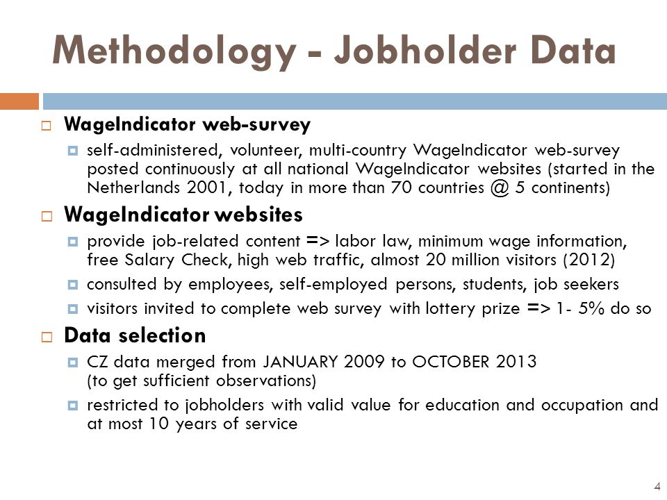 Methodology - Jobholder Data  WageIndicator web-survey  self-administered, volunteer, multi-country WageIndicator web-survey posted continuously at all national WageIndicator websites (started in the Netherlands 2001, today in more than 70 countries @ 5 continents)  WageIndicator websites  provide job-related content = ˃ labor law, minimum wage information, free Salary Check, high web traffic, almost 20 million visitors (2012)  consulted by employees, self-employed persons, students, job seekers  visitors invited to complete web survey with lottery prize = ˃ 1- 5% do so  Data selection  CZ data merged from JANUARY 2009 to OCTOBER 2013 (to get sufficient observations)  restricted to jobholders with valid value for education and occupation and at most 10 years of service 4