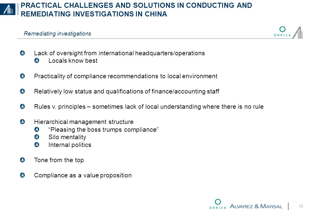 PRACTICAL CHALLENGES AND SOLUTIONS IN CONDUCTING AND REMEDIATING INVESTIGATIONS IN CHINA 13 Remediating investigations Lack of oversight from international headquarters/operations Locals know best Practicality of compliance recommendations to local environment Relatively low status and qualifications of finance/accounting staff Rules v.