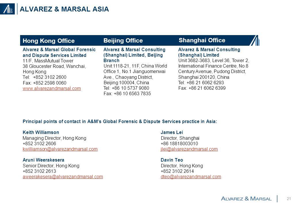 ALVAREZ & MARSAL ASIA Alvarez & Marsal Global Forensic and Dispute Services Limited 11/F, MassMutual Tower 38 Gloucester Road, Wanchai, Hong Kong Tel: +852 3102 2600 Fax: +852 2598 0060 www.alvarezandmarsal.com Principal points of contact in A&M's Global Forensic & Dispute Services practice in Asia: Keith WilliamsonJames Lei Managing Director, Hong KongDirector, Shanghai +852 3102 2606+86 18818003010 kwilliamson@alvarezandmarsal.comjlei@alvarezandmarsal.com Aruni WeerakeseraDavin Teo Senior Director, Hong KongDirector, Hong Kong +852 3102 2613+852 3102 2614 aweerakesera@alvarezandmarsal.comdteo@alvarezandmarsal.com 21 Hong Kong Office Shanghai Office Alvarez & Marsal Consulting (Shanghai) Limited Unit 3682-3683, Level 36, Tower 2, International Finance Centre, No.8 Century Avenue, Pudong District, Shanghai 200120, China Tel: +86 21 6062 6293 Fax: +86 21 6062 6399 Beijing Office Alvarez & Marsal Consulting (Shanghai) Limited, Beijing Branch Unit 1118-21, 11F, China World Office 1, No.1 Jianguomenwai Ave., Chaoyang District, Beijing 100004, China Tel: +86 10 5737 9080 Fax: +86 10 6563 7835