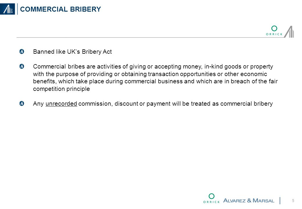 COMMERCIAL BRIBERY 5 Banned like UK's Bribery Act Commercial bribes are activities of giving or accepting money, in-kind goods or property with the purpose of providing or obtaining transaction opportunities or other economic benefits, which take place during commercial business and which are in breach of the fair competition principle Any unrecorded commission, discount or payment will be treated as commercial bribery