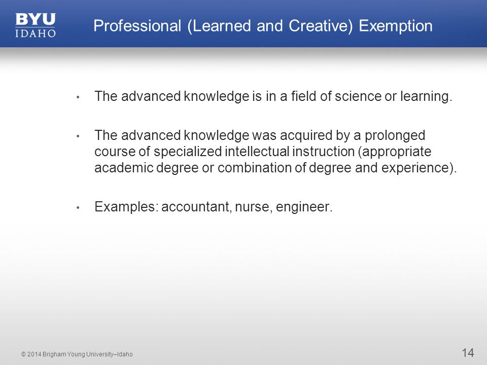 © 2014 Brigham Young University–Idaho 14 Professional (Learned and Creative) Exemption The advanced knowledge is in a field of science or learning.