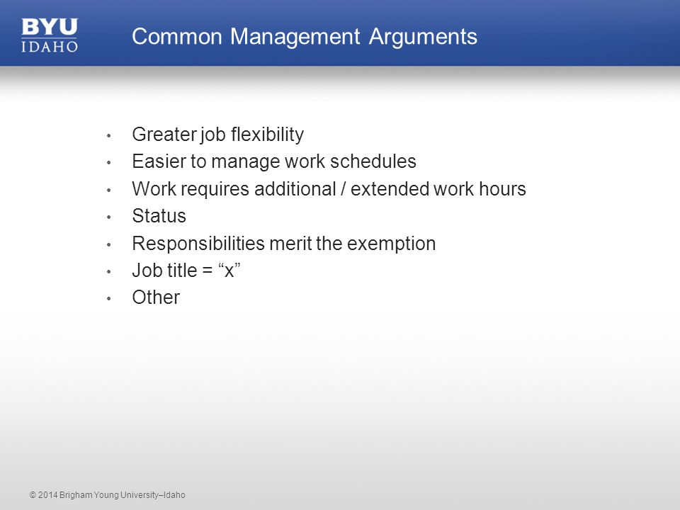 © 2014 Brigham Young University–Idaho Greater job flexibility Easier to manage work schedules Work requires additional / extended work hours Status Responsibilities merit the exemption Job title = x Other Common Management Arguments
